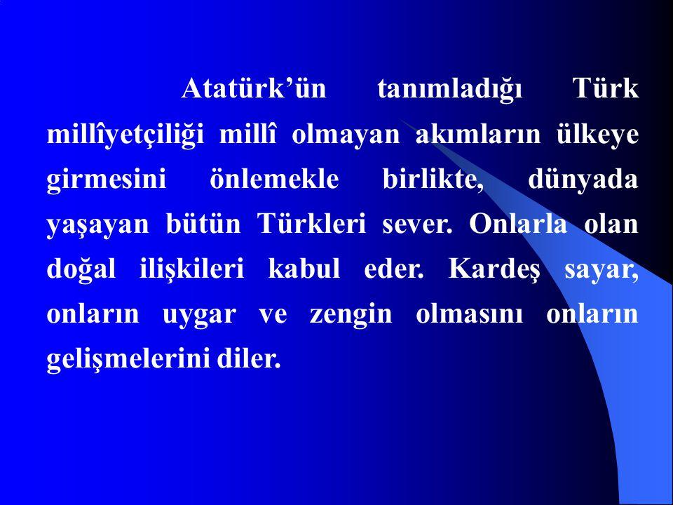 Atatürk'ün tanımladığı Türk millîyetçiliği millî olmayan akımların ülkeye girmesini önlemekle birlikte, dünyada yaşayan bütün Türkleri sever. Onlarla
