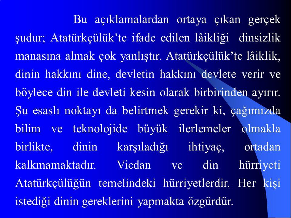 Bu açıklamalardan ortaya çıkan gerçek şudur; Atatürkçülük'te ifade edilen lâikliği dinsizlik manasına almak çok yanlıştır. Atatürkçülük'te lâiklik, di
