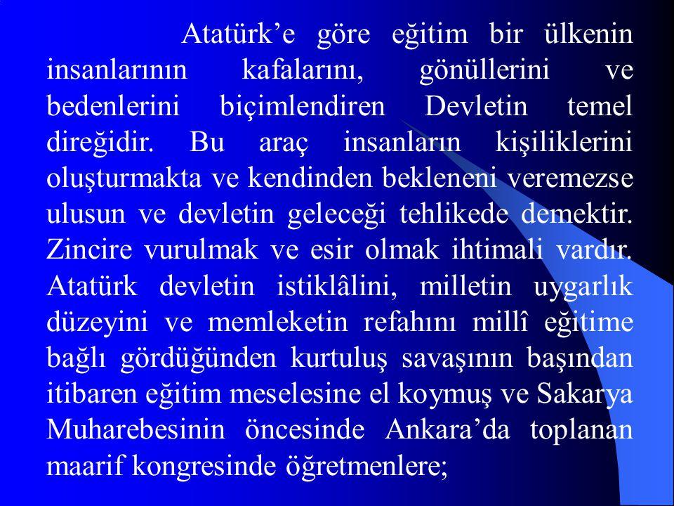 Atatürk'e göre eğitim bir ülkenin insanlarının kafalarını, gönüllerini ve bedenlerini biçimlendiren Devletin temel direğidir. Bu araç insanların kişil