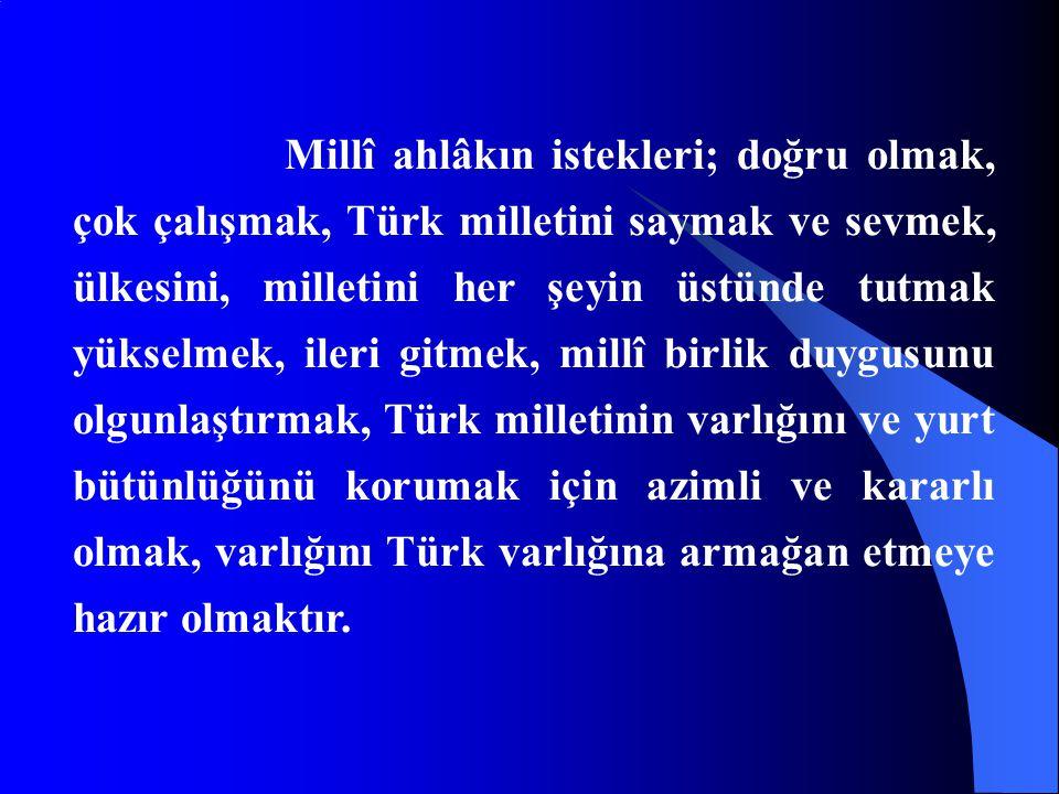 Millî ahlâkın istekleri; doğru olmak, çok çalışmak, Türk milletini saymak ve sevmek, ülkesini, milletini her şeyin üstünde tutmak yükselmek, ileri git