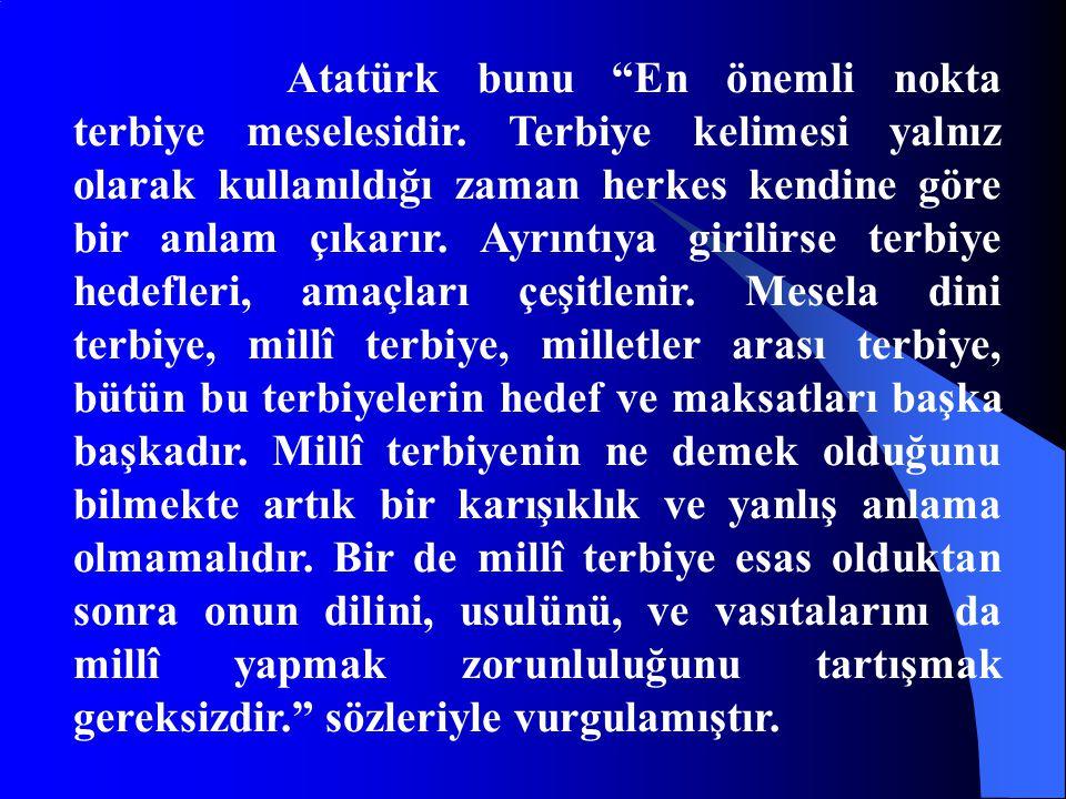 """Atatürk bunu """"En önemli nokta terbiye meselesidir. Terbiye kelimesi yalnız olarak kullanıldığı zaman herkes kendine göre bir anlam çıkarır. Ayrıntıya"""