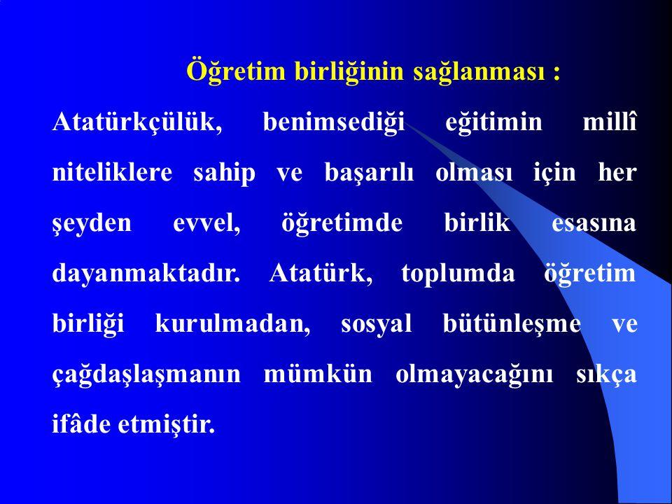Öğretim birliğinin sağlanması : Atatürkçülük, benimsediği eğitimin millî niteliklere sahip ve başarılı olması için her şeyden evvel, öğretimde birlik