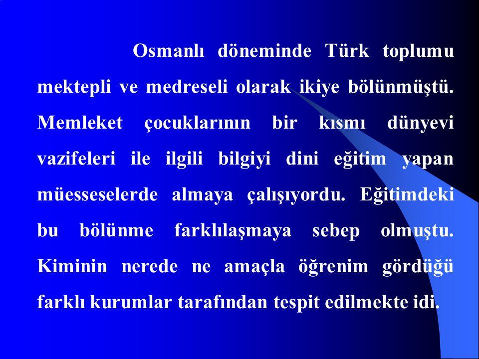 Osmanlı döneminde Türk toplumu mektepli ve medreseli olarak ikiye bölünmüştü. Memleket çocuklarının bir kısmı dünyevi vazifeleri ile ilgili bilgiyi di