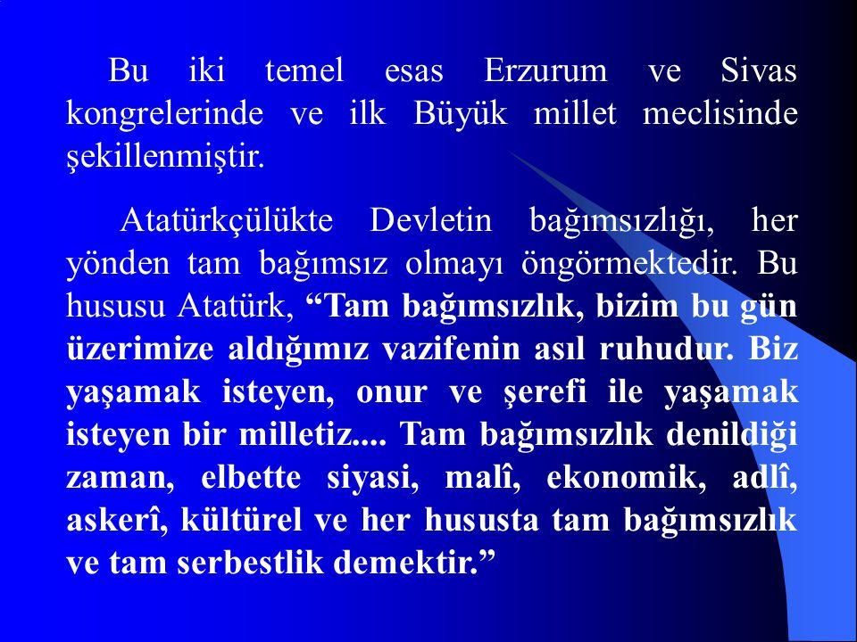 Bu iki temel esas Erzurum ve Sivas kongrelerinde ve ilk Büyük millet meclisinde şekillenmiştir. Atatürkçülükte Devletin bağımsızlığı, her yönden tam b