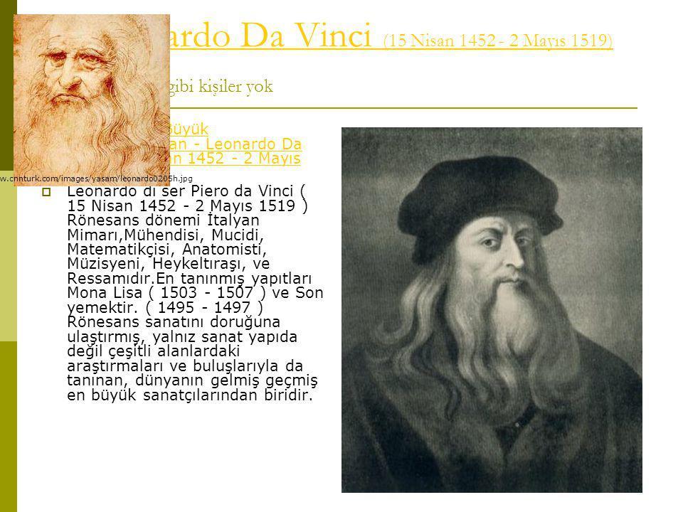 Artık Leonardo Da Vinci (15 Nisan 1452 - 2 Mayıs 1519) Hayyam gibi kişiler yokLeonardo Da Vinci (15 Nisan 1452 - 2 Mayıs 1519)  Rönesans ın Büyük Ressamlarından - Leonardo Da Vinci (15 Nisan 1452 - 2 Mayıs 1519) Rönesans ın Büyük Ressamlarından - Leonardo Da Vinci (15 Nisan 1452 - 2 Mayıs 1519)  Leonardo di ser Piero da Vinci ( 15 Nisan 1452 - 2 Mayıs 1519 ) Rönesans dönemi İtalyan Mimarı,Mühendisi, Mucidi, Matematikçisi, Anatomisti, Müzisyeni, Heykeltıraşı, ve Ressamıdır.En tanınmış yapıtları Mona Lisa ( 1503 - 1507 ) ve Son yemektir.