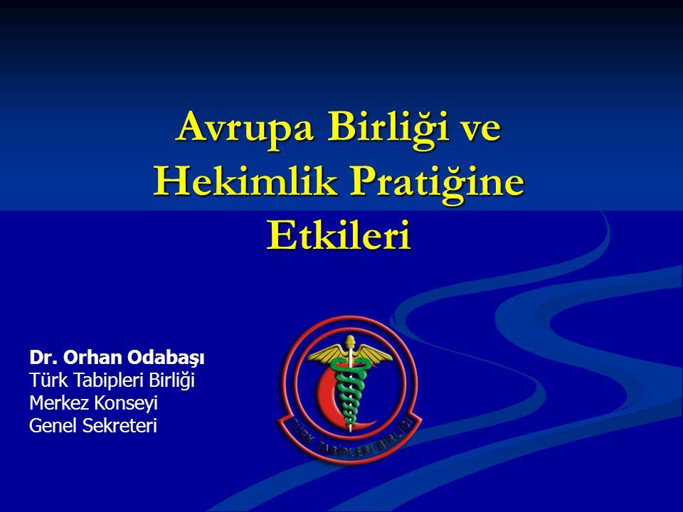 Dr. Orhan Odabaşı Türk Tabipleri Birliği Merkez Konseyi Genel Sekreteri Avrupa Birliği ve Hekimlik Pratiğine Etkileri