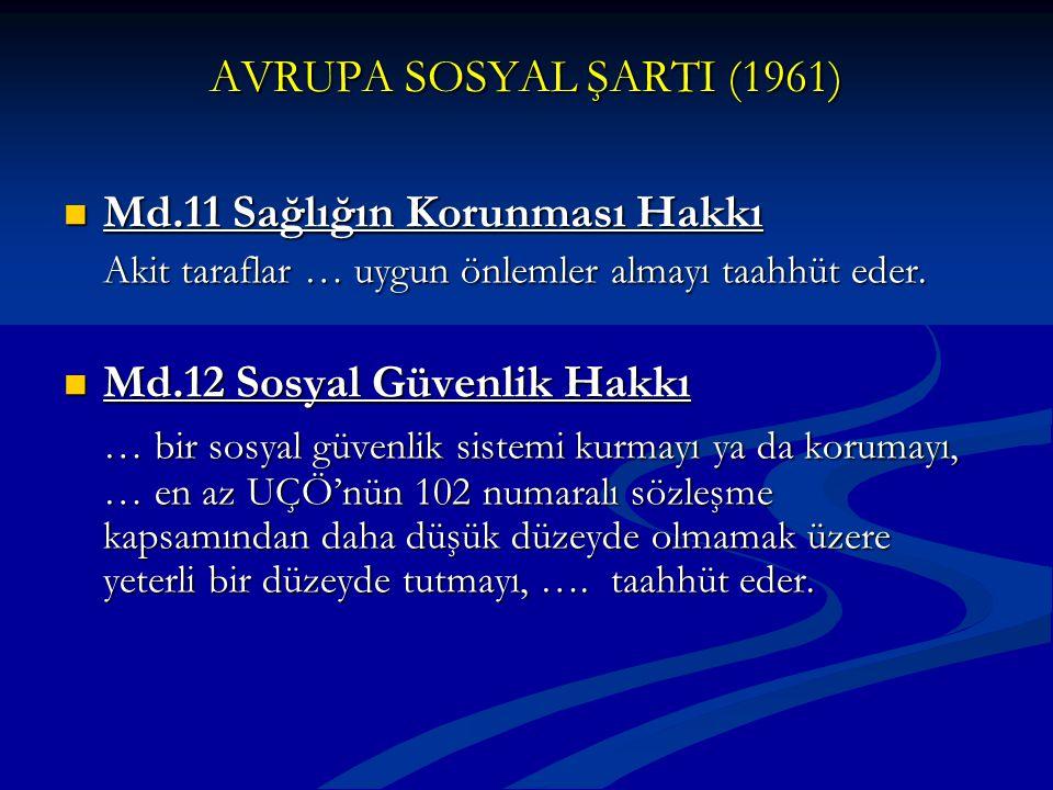 AVRUPA SOSYAL ŞARTI (1961) Md.11 Sağlığın Korunması Hakkı Md.11 Sağlığın Korunması Hakkı Akit taraflar … uygun önlemler almayı taahhüt eder. Md.12 Sos
