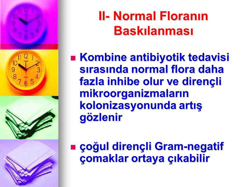 II- Normal Floranın Baskılanması Kombine antibiyotik tedavisi sırasında normal flora daha fazla inhibe olur ve dirençli mikroorganizmaların kolonizasy
