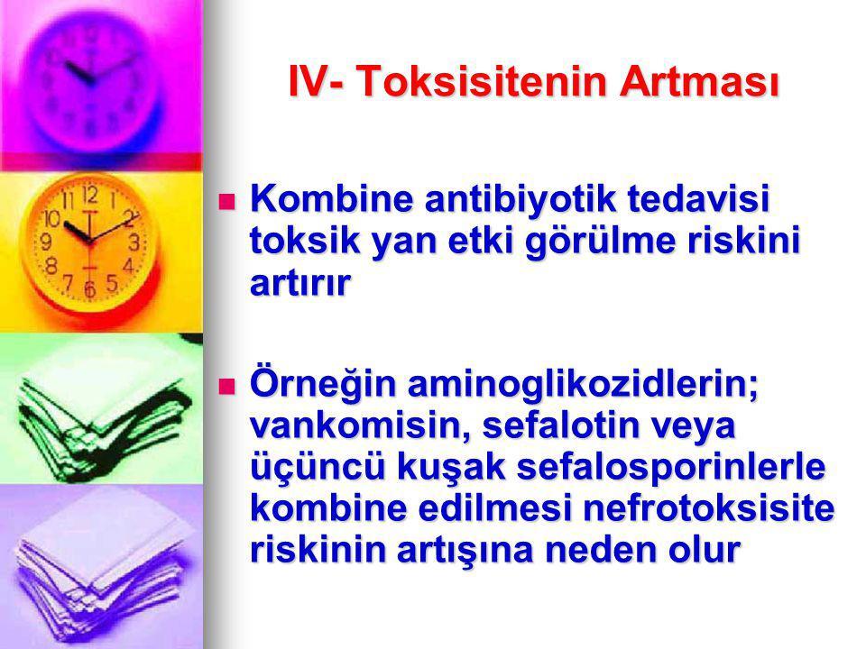IV- Toksisitenin Artması Kombine antibiyotik tedavisi toksik yan etki görülme riskini artırır Kombine antibiyotik tedavisi toksik yan etki görülme ris