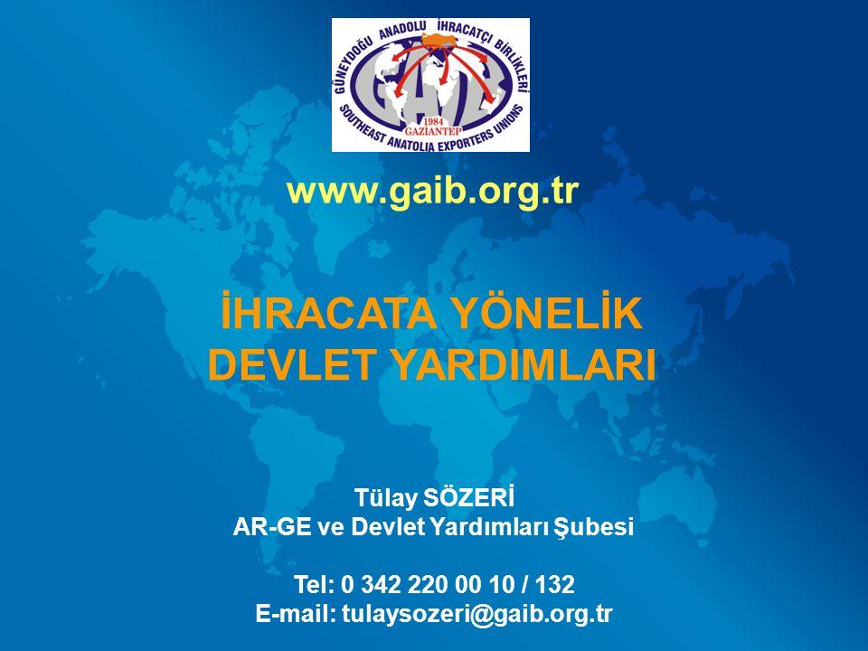 Tülay SÖZERİ AR-GE ve Devlet Yardımları Şubesi Tel: 0 342 220 00 10 / 132 E-mail: tulaysozeri@gaib.org.tr İHRACATA YÖNELİK DEVLET YARDIMLARI www.gaib.