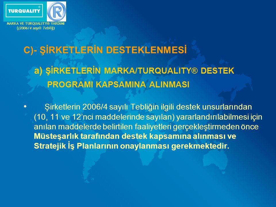 C)- ŞİRKETLERİN DESTEKLENMESİ a) ŞİRKETLERİN MARKA/TURQUALITY® DESTEK PROGRAMI KAPSAMINA ALINMASI Şirketlerin 2006/4 sayılı Tebliğin ilgili destek uns
