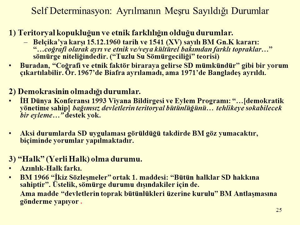 Self Determinasyon: Ayrılmanın Meşru Sayıldığı Durumlar 1) Teritoryal kopukluğun ve etnik farklılığın olduğu durumlar. –Belçika'ya karşı 15.12.1960 ta