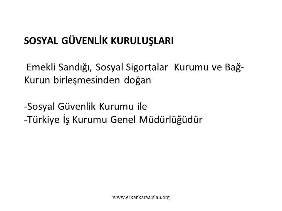 SOSYAL GÜVENLİK KURULUŞLARI Emekli Sandığı, Sosyal Sigortalar Kurumu ve Bağ- Kurun birleşmesinden doğan -Sosyal Güvenlik Kurumu ile -Türkiye İş Kurumu