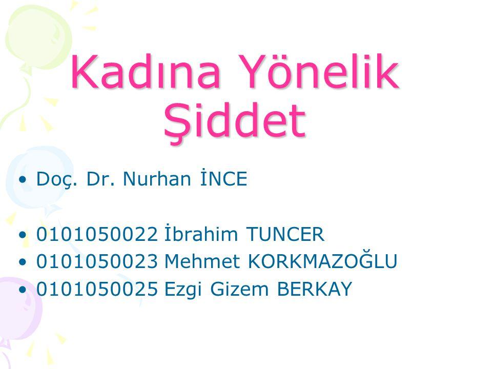 Kadına Yönelik Şiddet Doç. Dr. Nurhan İNCE 0101050022 İbrahim TUNCER 0101050023 Mehmet KORKMAZOĞLU 0101050025 Ezgi Gizem BERKAY