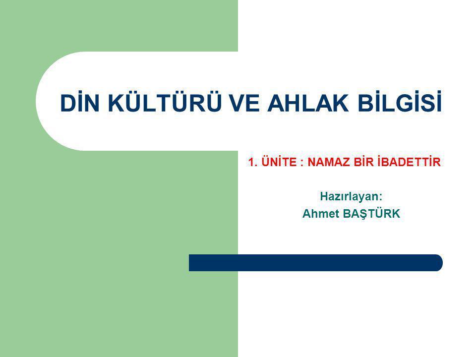 DİN KÜLTÜRÜ VE AHLAK BİLGİSİ 1. ÜNİTE : NAMAZ BİR İBADETTİR Hazırlayan: Ahmet BAŞTÜRK