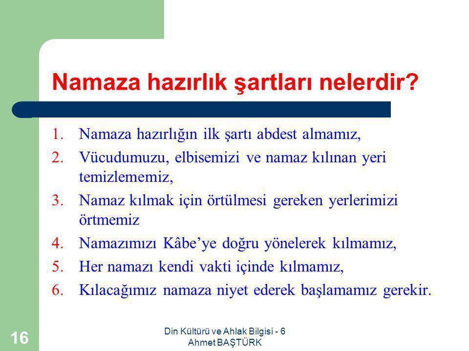 Din Kültürü ve Ahlak Bilgisi - 6 Ahmet BAŞTÜRK 15 Namazın şartları nelerdir.