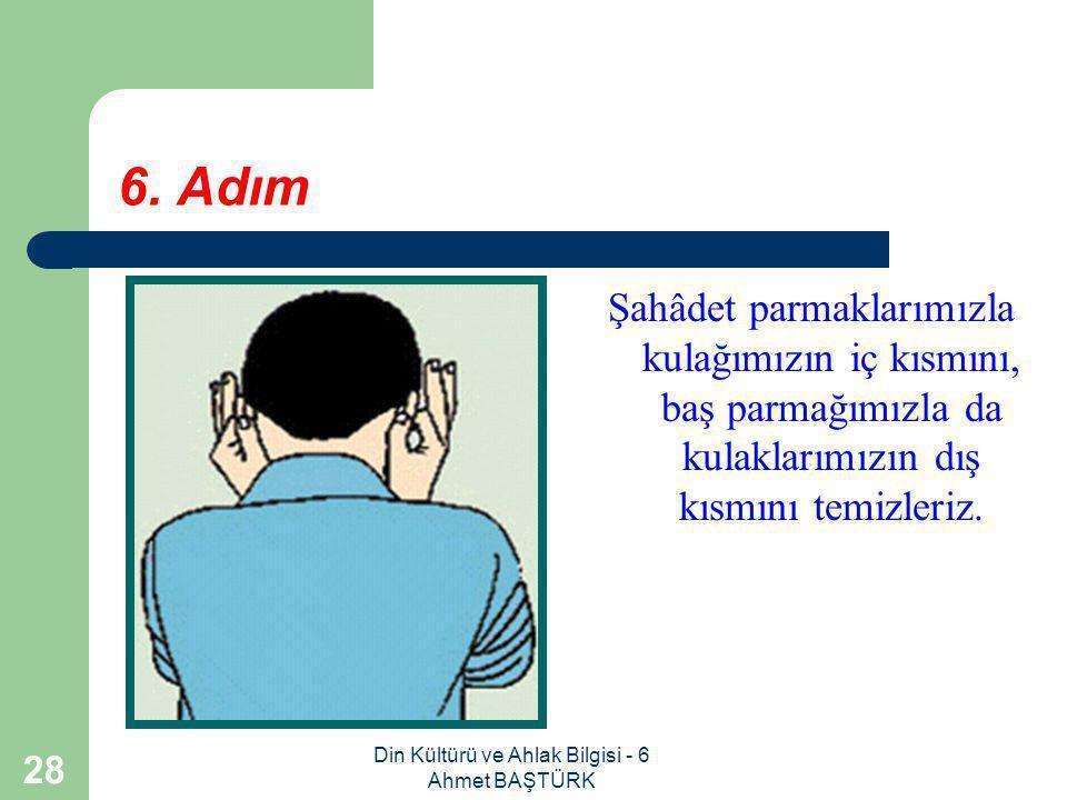Din Kültürü ve Ahlak Bilgisi - 6 Ahmet BAŞTÜRK 27 5. Adım Sonra başımızın dörtte birini meshederiz.