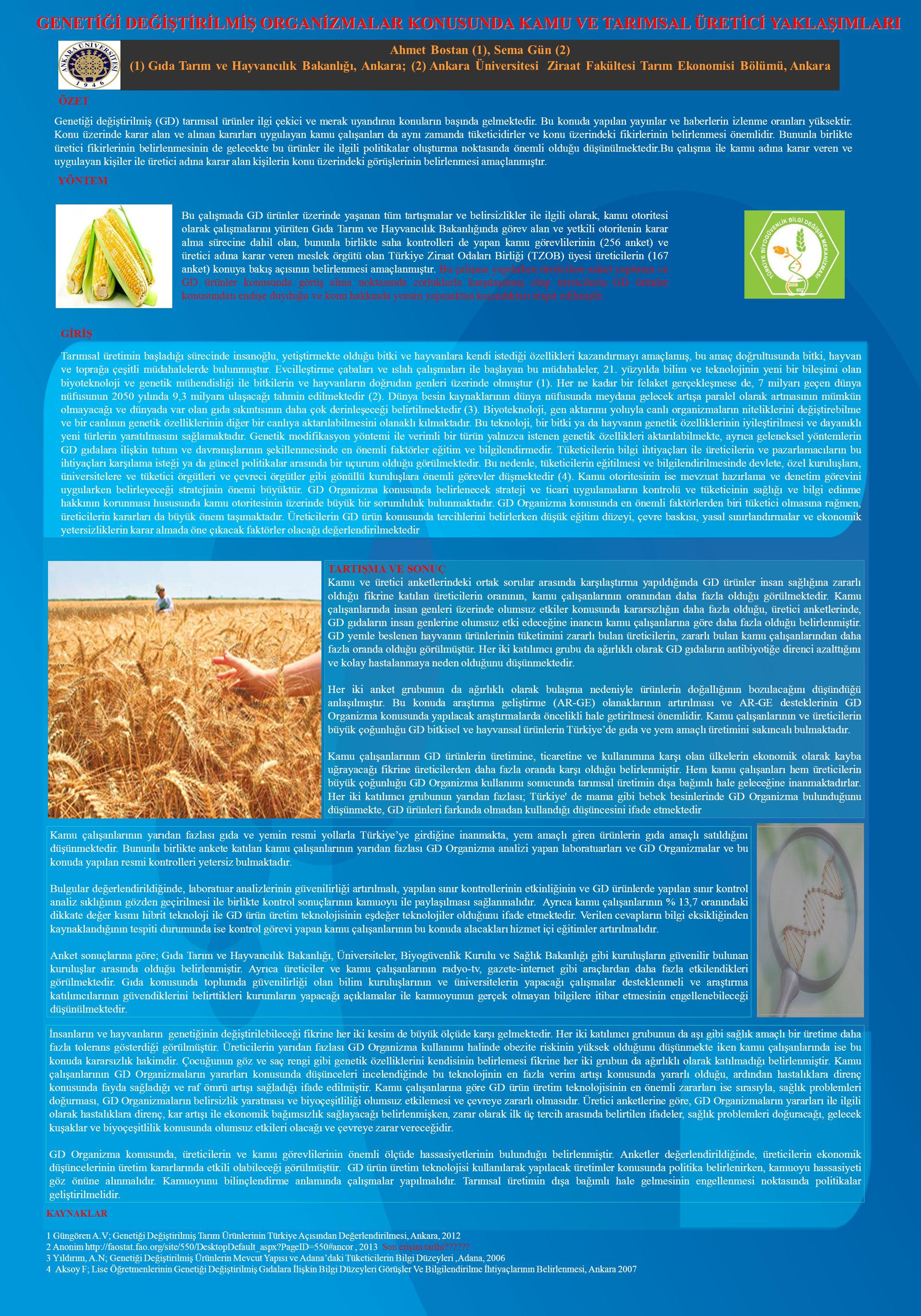 Ahmet Bostan (1), Sema Gün (2) (1) Gıda Tarım ve Hayvancılık Bakanlığı, Ankara; (2) Ankara Üniversitesi Ziraat Fakültesi Tarım Ekonomisi Bölümü, Ankara GENETİĞİ DEĞİŞTİRİLMİŞ ORGANİZMALAR KONUSUNDA KAMU VE TARIMSAL ÜRETİCİ YAKLAŞIMLARI Genetiği değiştirilmiş (GD) tarımsal ürünler ilgi çekici ve merak uyandıran konuların başında gelmektedir.