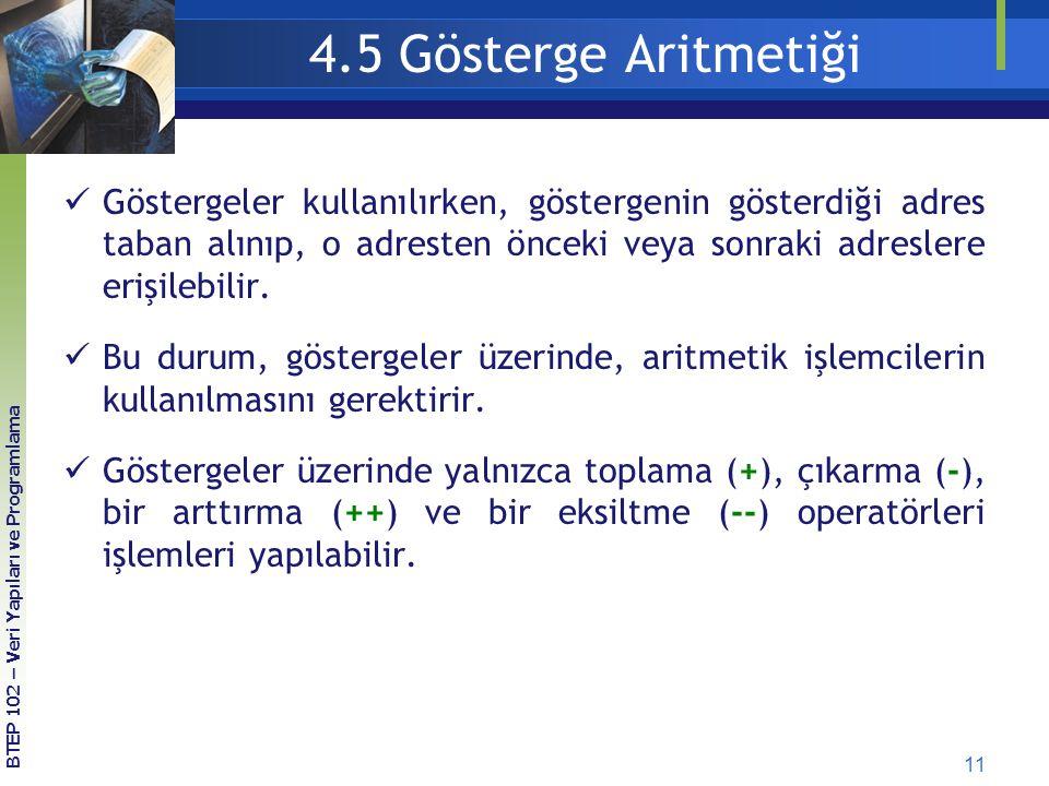 11 4.5 Gösterge Aritmetiği Göstergeler kullanılırken, göstergenin gösterdiği adres taban alınıp, o adresten önceki veya sonraki adreslere erişilebilir.
