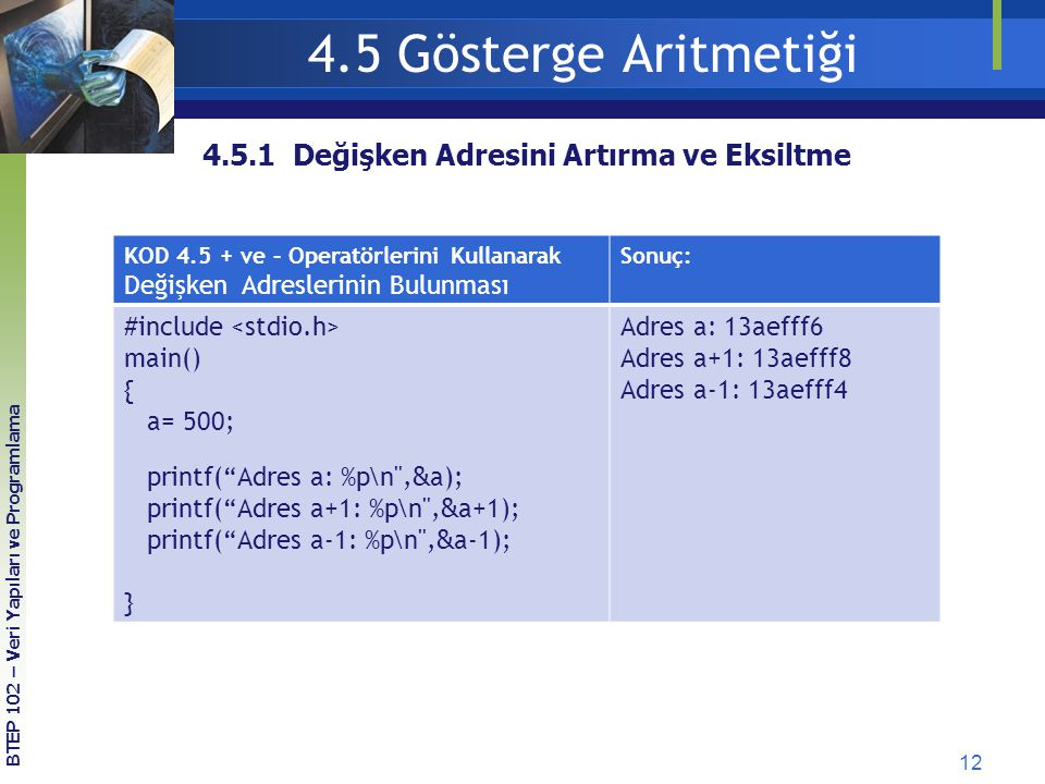 12 4.5.1 Değişken Adresini Artırma ve Eksiltme BTEP 102 – Veri Yapıları ve Programlama 4.5 Gösterge Aritmetiği KOD 4.5 + ve – Operatörlerini Kullanarak Değişken Adreslerinin Bulunması Sonuç: #include main() { a= 500; printf( Adres a: %p\n , & a); printf( Adres a+1: %p\n , & a+1); printf( Adres a-1: %p\n , & a-1); } Adres a: 13aefff6 Adres a+1: 13aefff8 Adres a-1: 13aefff4