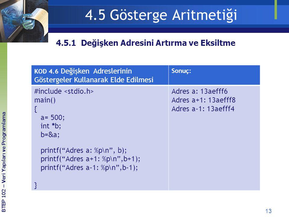 13 BTEP 102 – Veri Yapıları ve Programlama 4.5.1 Değişken Adresini Artırma ve Eksiltme 4.5 Gösterge Aritmetiği KOD 4.6 Değişken Adreslerinin Göstergeler Kullanarak Elde Edilmesi Sonuç: #include main() { a= 500; int *b; b= & a; printf( Adres a: %p\n , b ); printf( Adres a+1: %p\n ,b+1); printf( Adres a-1: %p\n ,b-1); } Adres a: 13aefff6 Adres a+1: 13aefff8 Adres a-1: 13aefff4