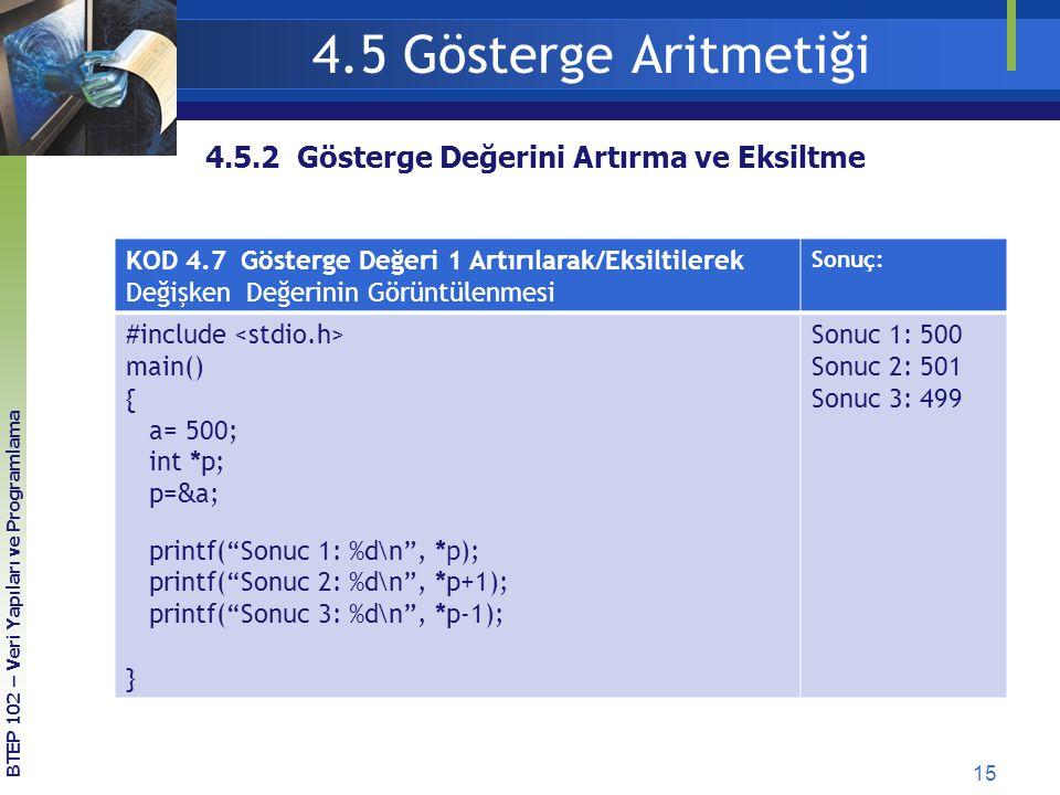 15 BTEP 102 – Veri Yapıları ve Programlama 4.5.2 Gösterge Değerini Artırma ve Eksiltme 4.5 Gösterge Aritmetiği KOD 4.7 Gösterge Değeri 1 Artırılarak/Eksiltilerek Değişken Değerinin Görüntülenmesi Sonuç: #include main() { a= 500; int *p; p= & a; printf( Sonuc 1: %d\n , * p ); printf( Sonuc 2: %d\n , *p+1); printf( Sonuc 3: %d\n , *p-1); } Sonuc 1: 500 Sonuc 2: 501 Sonuc 3: 499