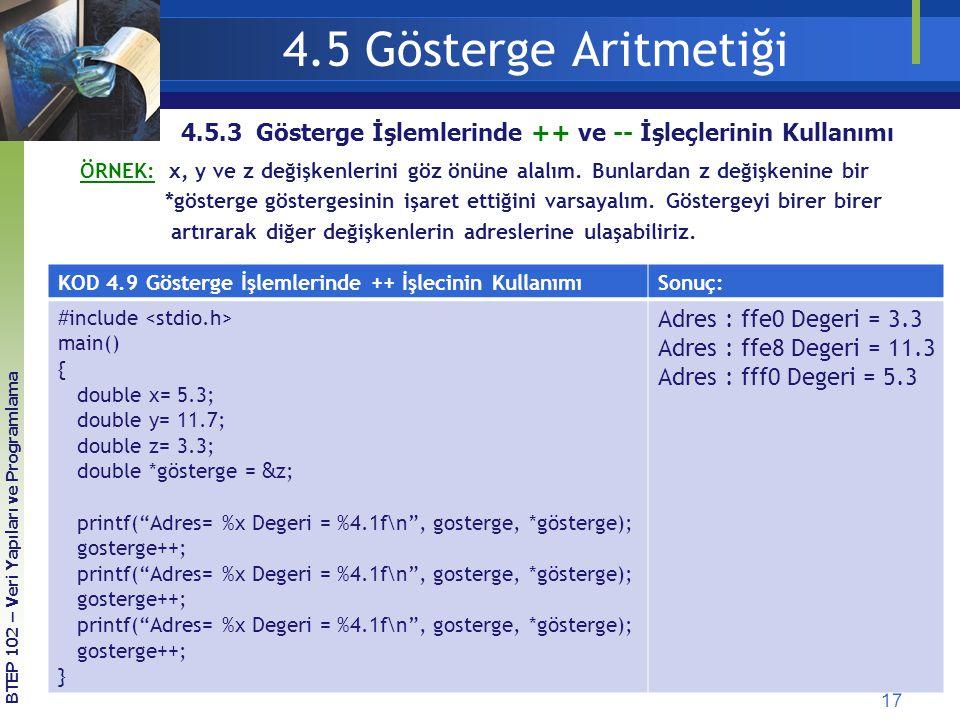 17 BTEP 102 – Veri Yapıları ve Programlama 4.5.3 Gösterge İşlemlerinde ++ ve -- İşleçlerinin Kullanımı 4.5 Gösterge Aritmetiği KOD 4.9 Gösterge İşlemlerinde ++ İşlecinin KullanımıSonuç: #include main() { double x= 5.3; double y= 11.7; double z= 3.3; double *gösterge = & z; printf( Adres= %x Degeri = %4.1f\n , gosterge, *gösterge); gosterge++; printf( Adres= %x Degeri = %4.1f\n , gosterge, *gösterge); gosterge++; printf( Adres= %x Degeri = %4.1f\n , gosterge, *gösterge); gosterge++; } Adres : ffe0 Degeri = 3.3 Adres : ffe8 Degeri = 11.3 Adres : fff0 Degeri = 5.3 ÖRNEK: x, y ve z değişkenlerini göz önüne alalım.