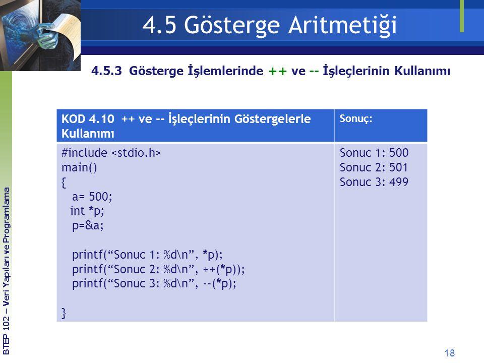 18 BTEP 102 – Veri Yapıları ve Programlama 4.5.3 Gösterge İşlemlerinde ++ ve -- İşleçlerinin Kullanımı 4.5 Gösterge Aritmetiği KOD 4.10 ++ ve -- İşleçlerinin Göstergelerle Kullanımı Sonuç: #include main() { a= 500; int *p; p= & a; printf( Sonuc 1: %d\n , *p); printf( Sonuc 2: %d\n , ++(*p)); printf( Sonuc 3: %d\n , --(*p); } Sonuc 1: 500 Sonuc 2: 501 Sonuc 3: 499
