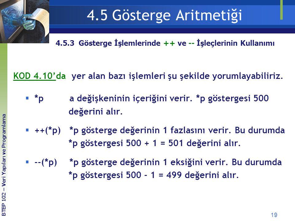 19 BTEP 102 – Veri Yapıları ve Programlama 4.5.3 Gösterge İşlemlerinde ++ ve -- İşleçlerinin Kullanımı 4.5 Gösterge Aritmetiği KOD 4.10'da yer alan bazı işlemleri şu şekilde yorumlayabiliriz.