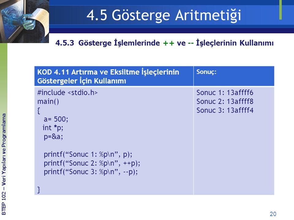 20 BTEP 102 – Veri Yapıları ve Programlama 4.5.3 Gösterge İşlemlerinde ++ ve -- İşleçlerinin Kullanımı 4.5 Gösterge Aritmetiği KOD 4.11 Artırma ve Eksiltme İşleçlerinin Göstergeler İçin Kullanımı Sonuç: #include main() { a= 500; int *p; p= & a; printf( Sonuc 1: %p\n , p); printf( Sonuc 2: %p\n , ++p); printf( Sonuc 3: %p\n , --p); } Sonuc 1: 13affff6 Sonuc 2: 13affff8 Sonuc 3: 13affff4
