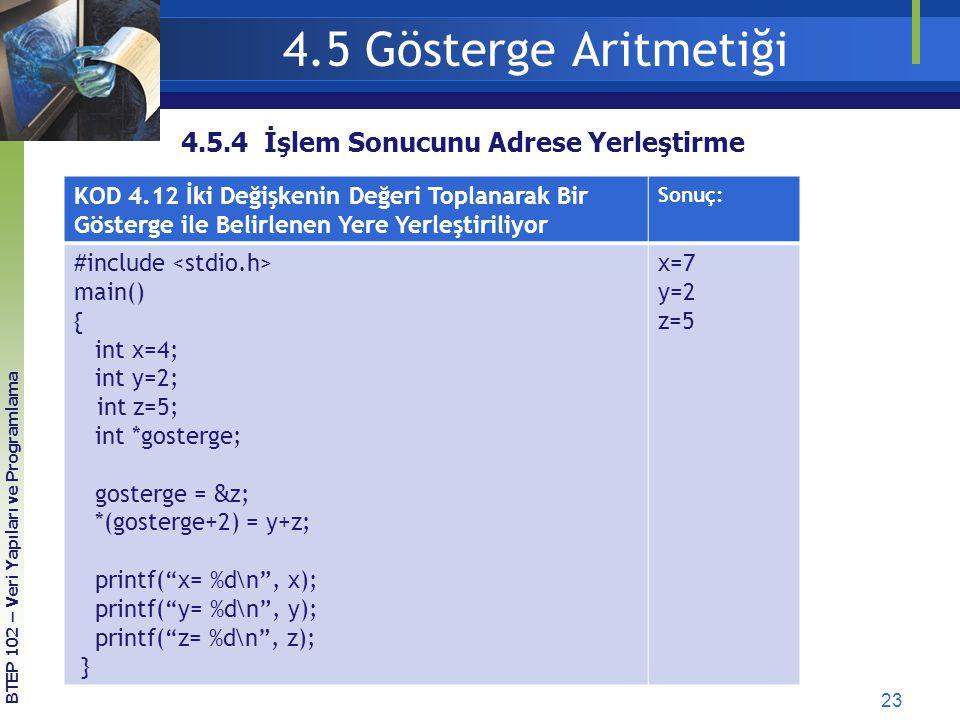 23 BTEP 102 – Veri Yapıları ve Programlama 4.5 Gösterge Aritmetiği KOD 4.12 İki Değişkenin Değeri Toplanarak Bir Gösterge ile Belirlenen Yere Yerleştiriliyor Sonuç: #include main() { int x=4; int y=2; int z=5; int *gosterge; gosterge = &z ; *(gosterge+2) = y+z; printf( x= %d\n , x); printf( y= %d\n , y); printf( z= %d\n , z); } x=7 y=2 z=5 4.5.4 İşlem Sonucunu Adrese Yerleştirme