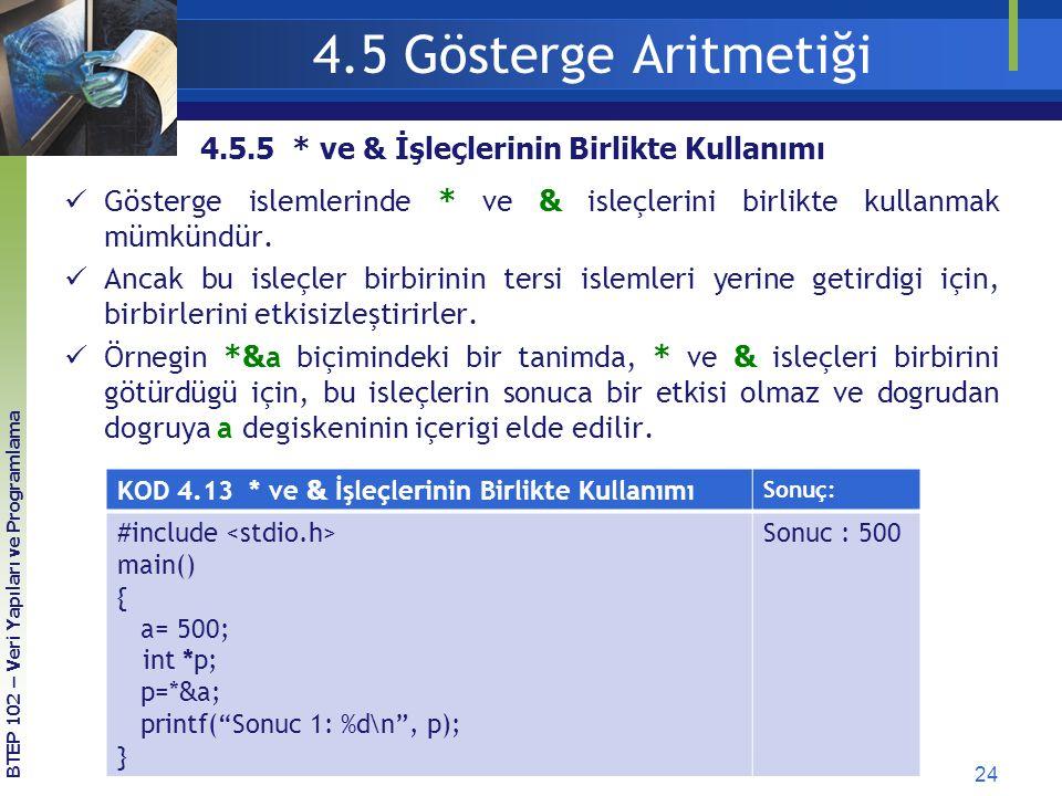 24 BTEP 102 – Veri Yapıları ve Programlama 4.5 Gösterge Aritmetiği KOD 4.13 * ve & İşleçlerinin Birlikte Kullanımı Sonuç: #include main() { a= 500; in