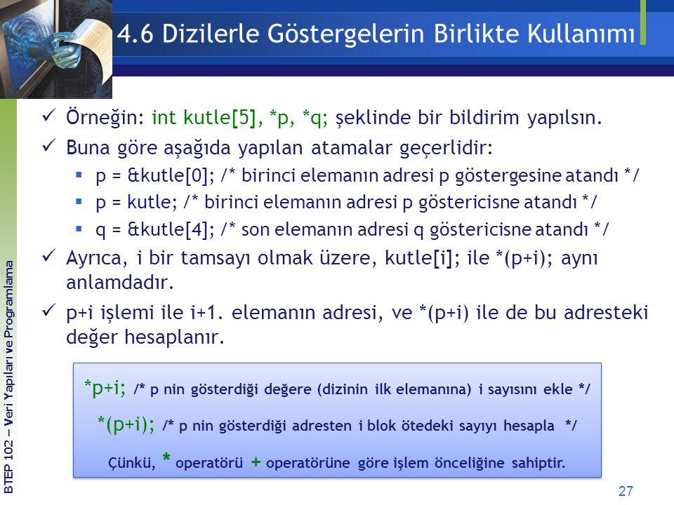 27 BTEP 102 – Veri Yapıları ve Programlama 4.6 Dizilerle Göstergelerin Birlikte Kullanımı Örneğin: int kutle[5], *p, *q; şeklinde bir bildirim yapılsın.