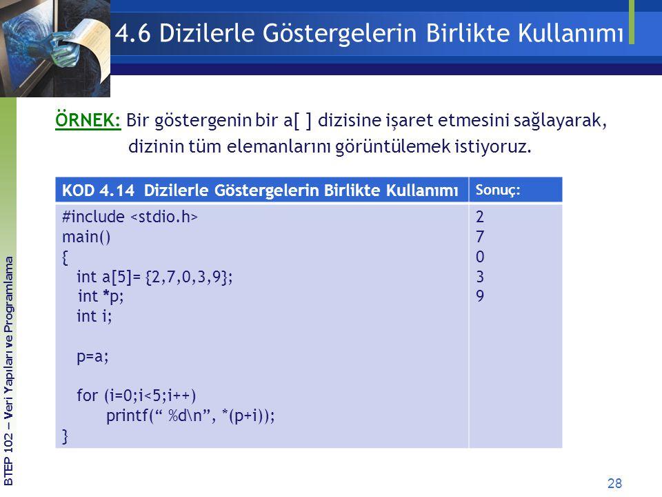28 BTEP 102 – Veri Yapıları ve Programlama 4.6 Dizilerle Göstergelerin Birlikte Kullanımı KOD 4.14 Dizilerle Göstergelerin Birlikte Kullanımı Sonuç: #include main() { int a[5]= {2,7,0,3,9}; int *p; int i; p=a; for (i=0;i<5;i++) printf( %d\n , *(p+i)); } 2703927039 ÖRNEK: Bir göstergenin bir a[ ] dizisine işaret etmesini sağlayarak, dizinin tüm elemanlarını görüntülemek istiyoruz.