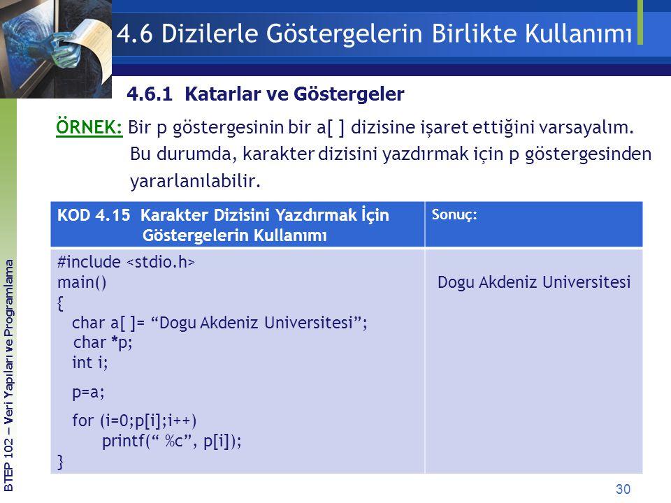 30 BTEP 102 – Veri Yapıları ve Programlama 4.6 Dizilerle Göstergelerin Birlikte Kullanımı 4.6.1 Katarlar ve Göstergeler KOD 4.15 Karakter Dizisini Yazdırmak İçin Göstergelerin Kullanımı Sonuç: #include main() { char a[ ]= Dogu Akdeniz Universitesi ; char *p; int i; p=a; for (i=0;p[i];i++) printf( %c , p[i]); } Dogu Akdeniz Universitesi ÖRNEK: Bir p göstergesinin bir a[ ] dizisine işaret ettiğini varsayalım.