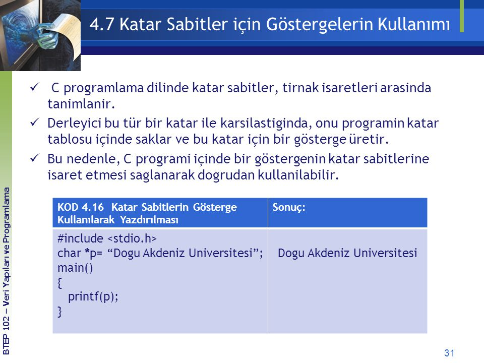 31 BTEP 102 – Veri Yapıları ve Programlama 4.7 Katar Sabitler için Göstergelerin Kullanımı KOD 4.16 Katar Sabitlerin Gösterge Kullanılarak Yazdırılması Sonuç: #include char *p= Dogu Akdeniz Universitesi ; main() { printf(p); } Dogu Akdeniz Universitesi C programlama dilinde katar sabitler, tirnak isaretleri arasinda tanimlanir.