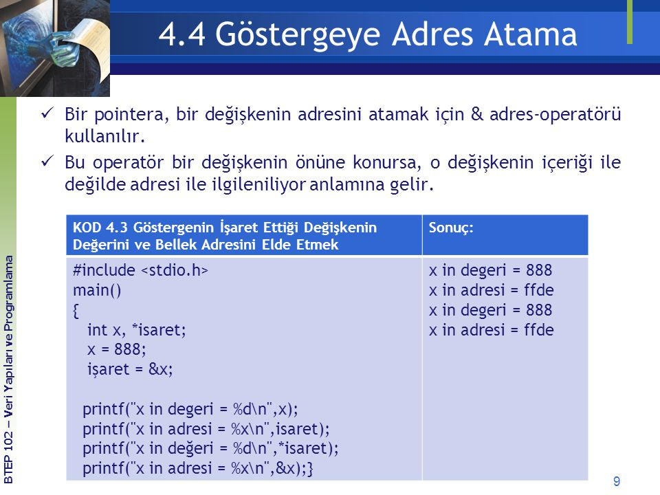 9 BTEP 102 – Veri Yapıları ve Programlama 4.4 Göstergeye Adres Atama Bir pointera, bir değişkenin adresini atamak için & adres-operatörü kullanılır.