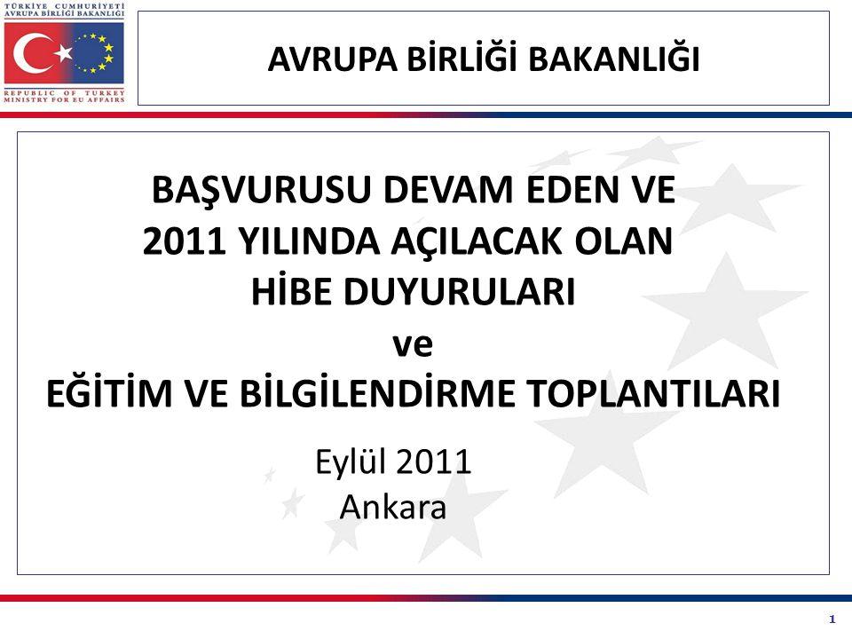 1 AVRUPA BİRLİĞİ BAKANLIĞI BAŞVURUSU DEVAM EDEN VE 2011 YILINDA AÇILACAK OLAN HİBE DUYURULARI ve EĞİTİM VE BİLGİLENDİRME TOPLANTILARI Eylül 2011 Ankara