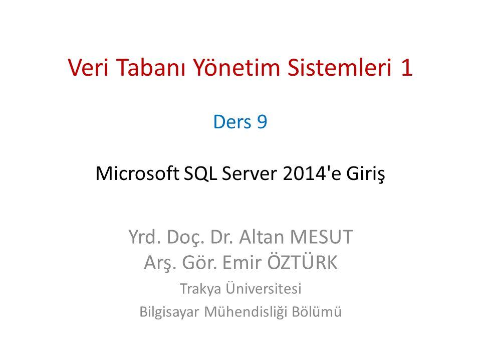 Veri Tabanı Yönetim Sistemleri 1 Ders 9 Microsoft SQL Server 2014'e Giriş Yrd. Doç. Dr. Altan MESUT Arş. Gör. Emir ÖZTÜRK Trakya Üniversitesi Bilgisay