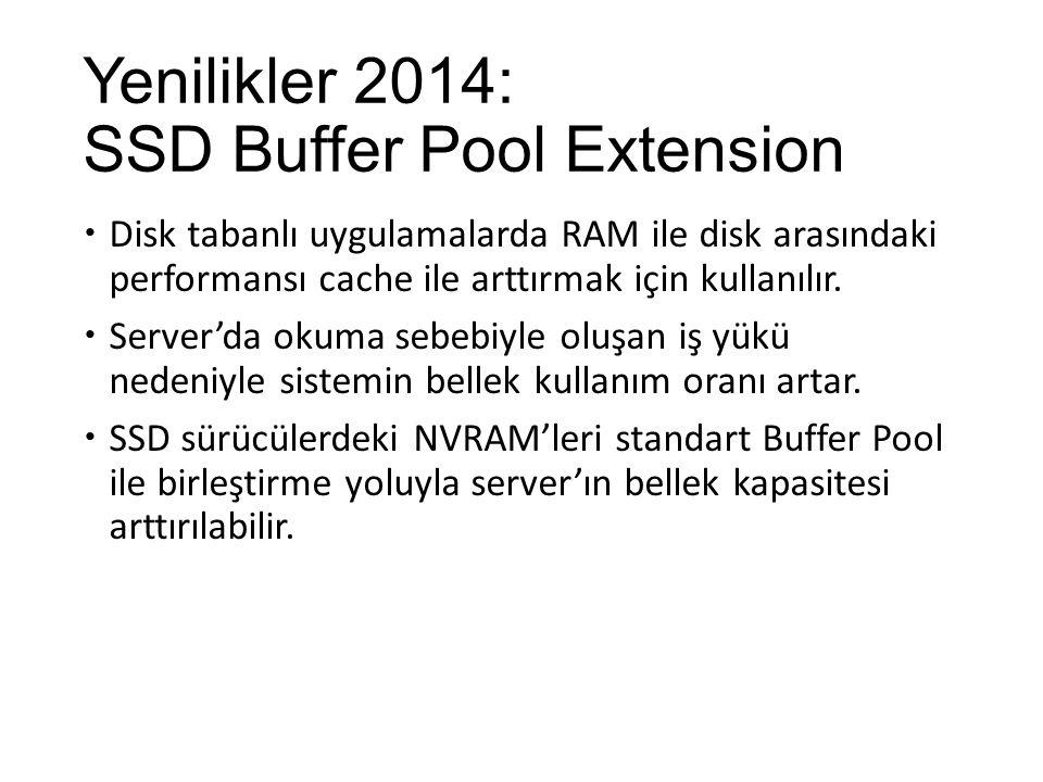Yenilikler 2014: SSD Buffer Pool Extension  Disk tabanlı uygulamalarda RAM ile disk arasındaki performansı cache ile arttırmak için kullanılır.  Ser