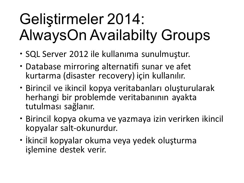 Geliştirmeler 2014: AlwaysOn Availabilty Groups  SQL Server 2012 ile kullanıma sunulmuştur.  Database mirroring alternatifi sunar ve afet kurtarma (