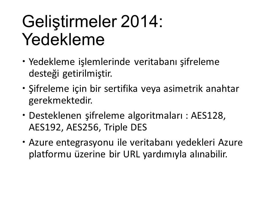 Geliştirmeler 2014: Yedekleme  Yedekleme işlemlerinde veritabanı şifreleme desteği getirilmiştir.  Şifreleme için bir sertifika veya asimetrik anaht