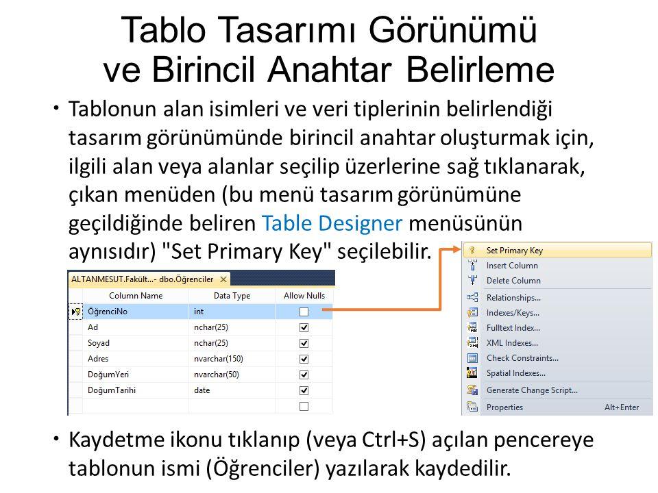 Tablo Tasarımı Görünümü ve Birincil Anahtar Belirleme  Tablonun alan isimleri ve veri tiplerinin belirlendiği tasarım görünümünde birincil anahtar oluşturmak için, ilgili alan veya alanlar seçilip üzerlerine sağ tıklanarak, çıkan menüden (bu menü tasarım görünümüne geçildiğinde beliren Table Designer menüsünün aynısıdır) Set Primary Key seçilebilir.