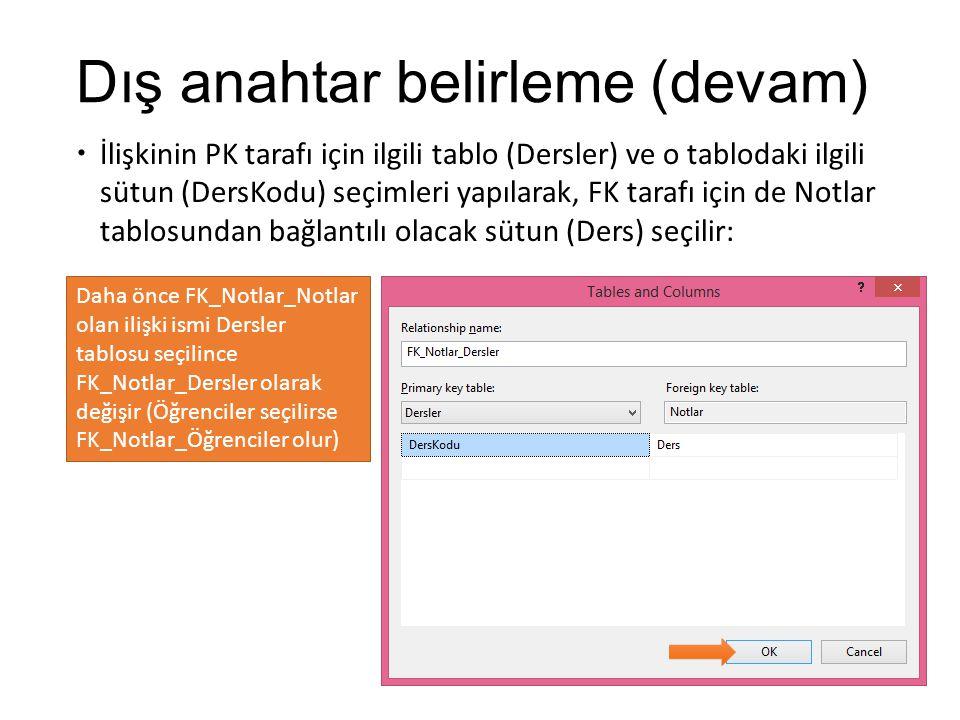 Dış anahtar belirleme (devam)  İlişkinin PK tarafı için ilgili tablo (Dersler) ve o tablodaki ilgili sütun (DersKodu) seçimleri yapılarak, FK tarafı için de Notlar tablosundan bağlantılı olacak sütun (Ders) seçilir: Daha önce FK_Notlar_Notlar olan ilişki ismi Dersler tablosu seçilince FK_Notlar_Dersler olarak değişir (Öğrenciler seçilirse FK_Notlar_Öğrenciler olur)