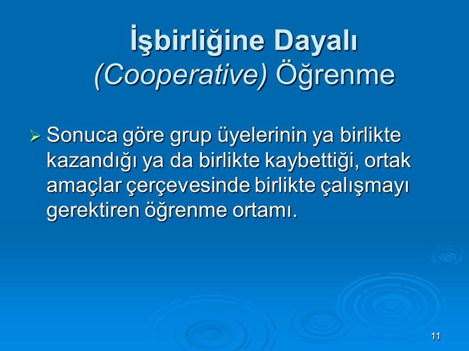 1111 İşbirliğine Dayalı (Cooperative) Öğrenme  Sonuca göre grup üyelerinin ya birlikte kazandığı ya da birlikte kaybettiği, ortak amaçlar çerçevesind