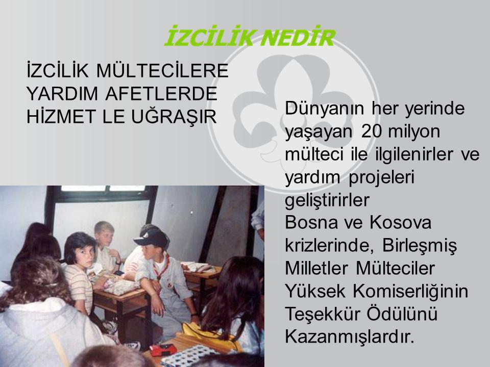 İZCİLİK MÜLTECİLERE YARDIM AFETLERDE HİZMET LE UĞRAŞIR Dünyanın her yerinde yaşayan 20 milyon mülteci ile ilgilenirler ve yardım projeleri geliştirirler Bosna ve Kosova krizlerinde, Birleşmiş Milletler Mülteciler Yüksek Komiserliğinin Teşekkür Ödülünü Kazanmışlardır.