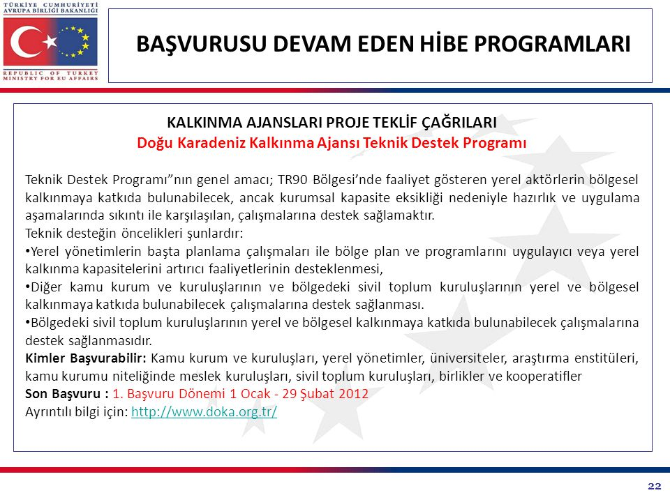 22 BAŞVURUSU DEVAM EDEN HİBE PROGRAMLARI KALKINMA AJANSLARI PROJE TEKLİF ÇAĞRILARI Doğu Karadeniz Kalkınma Ajansı Teknik Destek Programı Teknik Destek Programı nın genel amacı; TR90 Bölgesi'nde faaliyet gösteren yerel aktörlerin bölgesel kalkınmaya katkıda bulunabilecek, ancak kurumsal kapasite eksikliği nedeniyle hazırlık ve uygulama aşamalarında sıkıntı ile karşılaşılan, çalışmalarına destek sağlamaktır.