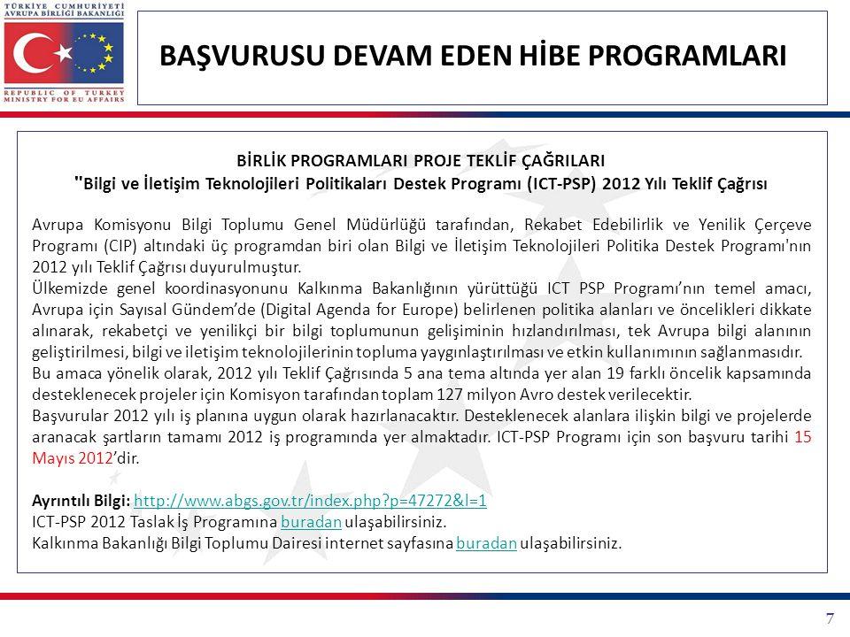 7 BAŞVURUSU DEVAM EDEN HİBE PROGRAMLARI BİRLİK PROGRAMLARI PROJE TEKLİF ÇAĞRILARI Bilgi ve İletişim Teknolojileri Politikaları Destek Programı (ICT-PSP) 2012 Yılı Teklif Çağrısı Avrupa Komisyonu Bilgi Toplumu Genel Müdürlüğü tarafından, Rekabet Edebilirlik ve Yenilik Çerçeve Programı (CIP) altındaki üç programdan biri olan Bilgi ve İletişim Teknolojileri Politika Destek Programı nın 2012 yılı Teklif Çağrısı duyurulmuştur.