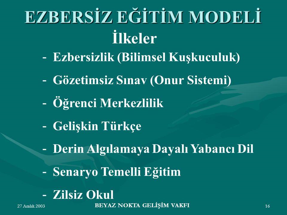 27 Aralık 2003 BEYAZ NOKTA GELİŞİM VAKFI 16 - Ezbersizlik (Bilimsel Kuşkuculuk) - Gözetimsiz Sınav (Onur Sistemi) - Öğrenci Merkezlilik - Gelişkin Türkçe - Derin Algılamaya Dayalı Yabancı Dil - Senaryo Temelli Eğitim - Zilsiz Okul EZBERSİZ EĞİTİM MODELİ İlkeler