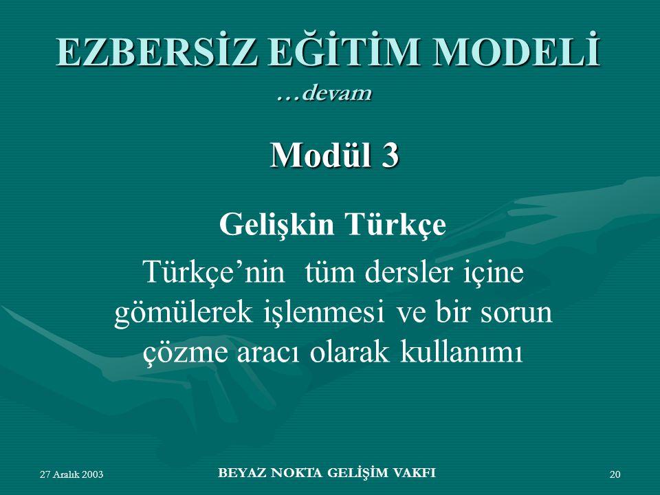 27 Aralık 2003 BEYAZ NOKTA GELİŞİM VAKFI 20 Gelişkin Türkçe Türkçe'nin tüm dersler içine gömülerek işlenmesi ve bir sorun çözme aracı olarak kullanımı EZBERSİZ EĞİTİM MODELİ Modül 3 …devam